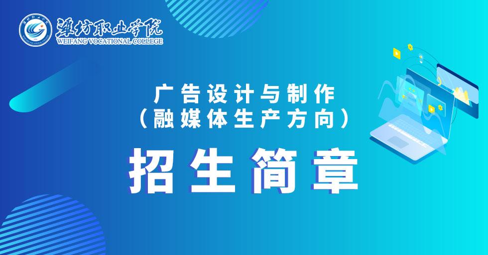 潍坊职业学院广告设计与制作(融媒体生产方向)招生简章